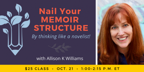 Nail Your Memoir Structure By Thinking Like a Novelist with Allison K Williams. $25 class. Wednesday, October 21, 2020. 1 p.m. to 2:15 p.m. Eastern.
