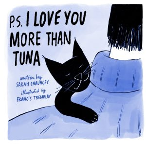P.S. I Love You More Than Tuna by Sarah Chauncey and illustrated by Francis Tremblay