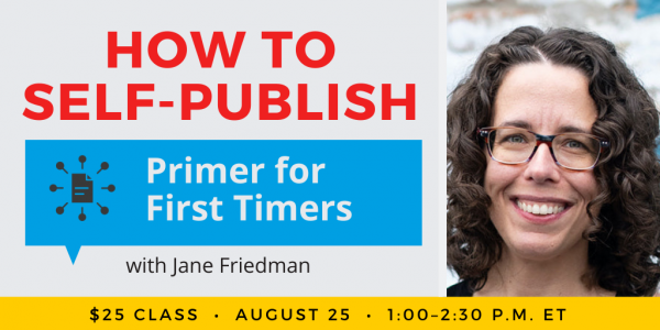 How to Self-Publish Your Book: Primer for First Timers with Jane Friedman. $25 class. Wednesday, August 25, 2021. 1 p.m. to 2:30 p.m. Eastern.