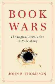 Book Wars: The Digital Revolution in Publishing, by John B. Thompson