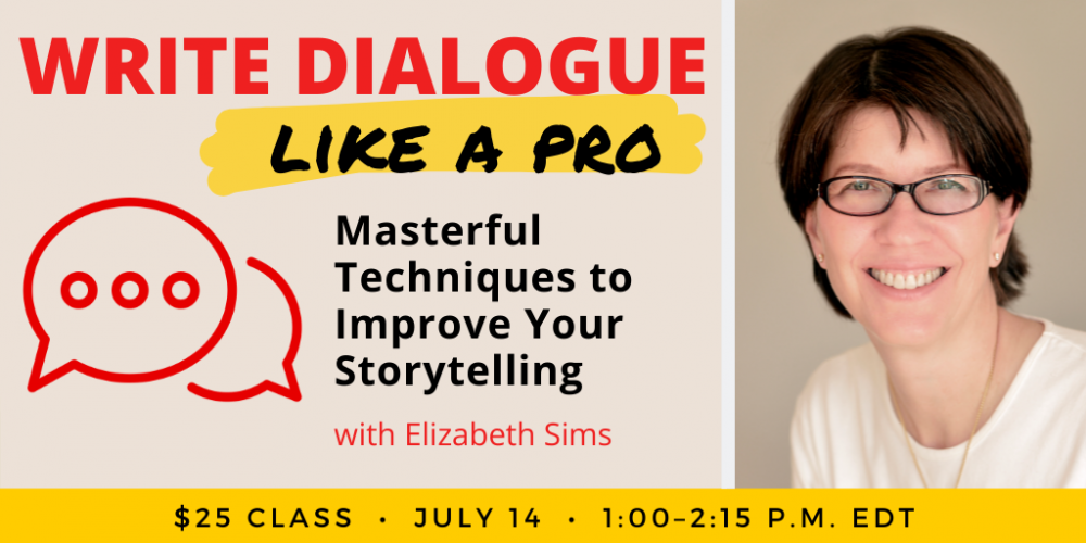Write Dialogue Like a Pro with Elizabeth Sims. $25 class. Wednesday, July 14, 2021. 1 p.m. to 2:15 p.m. Eastern.