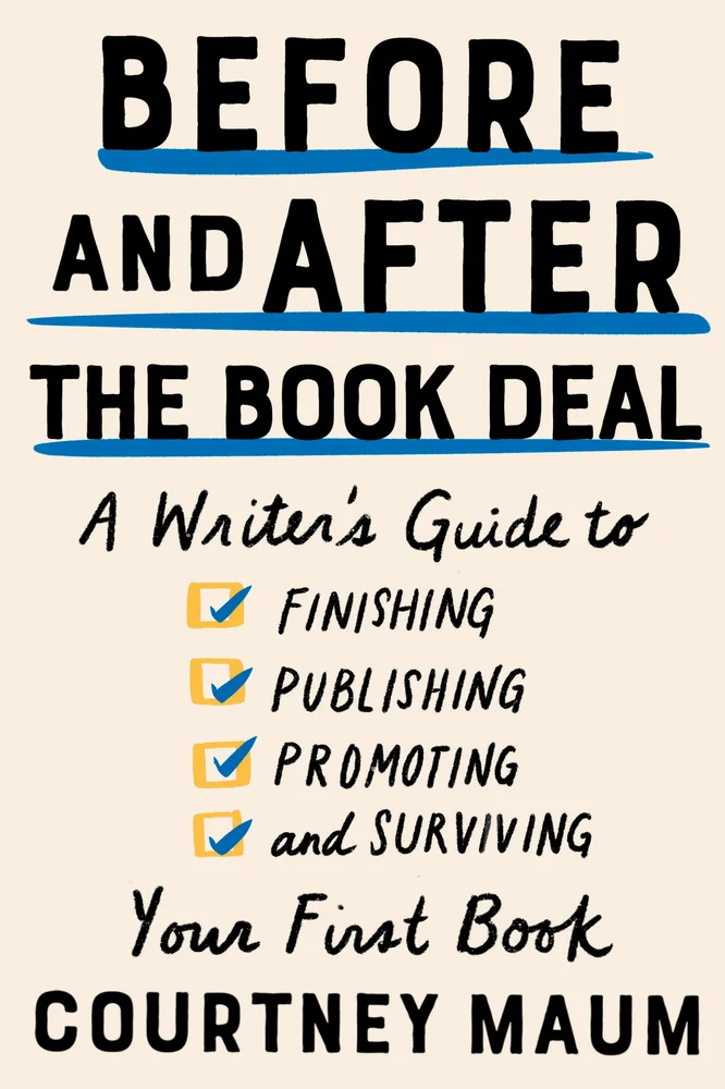 Before and After the Book Deal: A Writer's Guide to Finishing, Publishing, Promoting, and Surviving Your First Book by Courtney Maum
