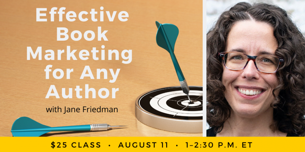 Effective Book Marketing for Any Author with Jane Friedman. $25 class. Wednesday, August 11, 2021. 1 p.m. to 2:30 p.m. Eastern.