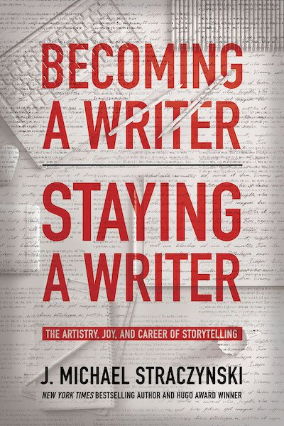 Becoming a Writer, Staying a Writer by J. Michael Straczynski