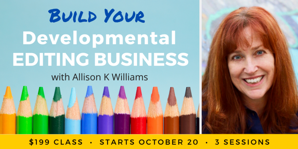 Build Your Developmental Editing Business with Allison K Williams. $199 class, in three sessions. Wednesdays, October 20 and 27, and November 3, 2021. 12 p.m. to 2 p.m. Eastern.