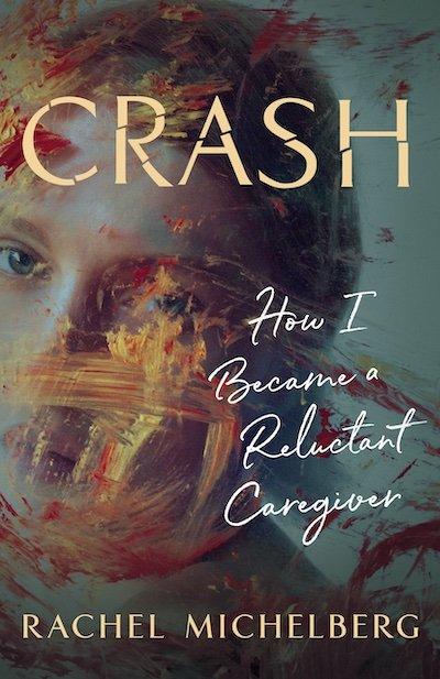 Crash: How I Became a Reluctant Caregiver by Rachel Michelberg