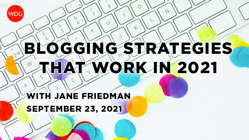 Blogging Strategies That Work in 2021 with Jane Friedman. $89 class hosted by Writer's Digest University. Thursday, September 23, 2021. 1 p.m. to 2:30 p.m. Eastern.