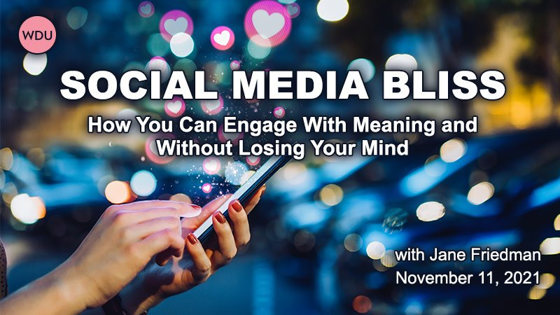 Writers Digest University: Social Media Bliss—How You Can Engage With Meaning and Without Losing Your Mind, with Jane Friedman. Thursday, November 11, 2021.