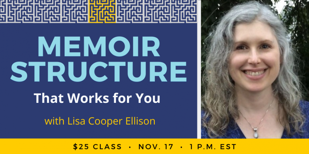 Find the Memoir Structure That Works for You with Lisa Cooper Ellison. $25 class. Wednesday, November 17, 2021. 1 p.m. to 2:15 p.m. Eastern.