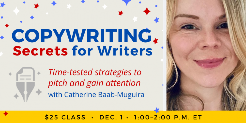 Copywriting Secrets for Writers with Catherine Baab-Muguira. $25 class. Wednesday, December 1, 2021. 1 p.m. to 2 p.m. Eastern.
