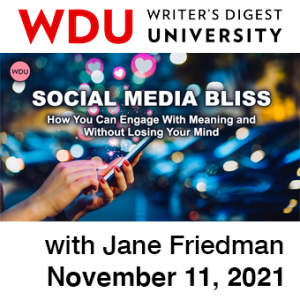 Social Media Bliss with Jane Friedman. $89 webinar hosted by Writers Digest University. Thursday, November 11, 2021. 1 p.m. to 2:30 p.m. Eastern.