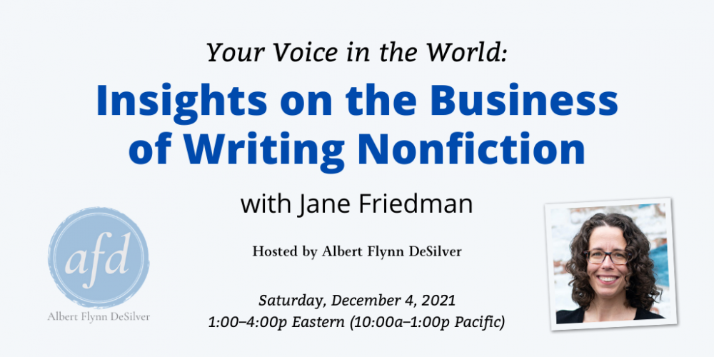 Your Voice in the World: Insights on the Business of Writing Nonfiction with Jane Friedman. $67 online workshop hosted by Albert Flynn DeSilver. Saturday, December 4, 2021. 1 p.m. to 4 p.m. Eastern, 10 a.m. to 1 p.m. Pacific.